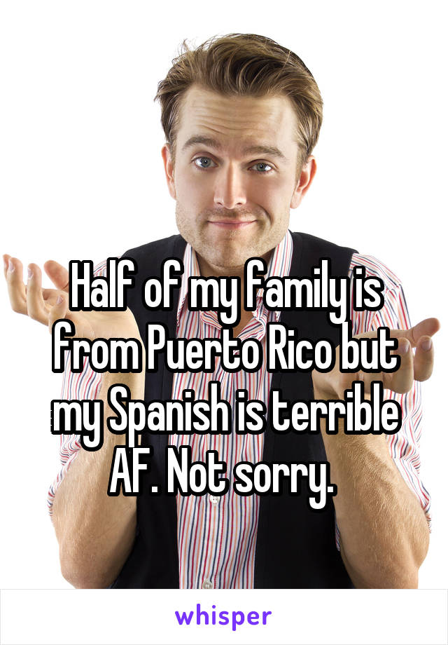 Half of my family is from Puerto Rico but my Spanish is terrible AF. Not sorry.