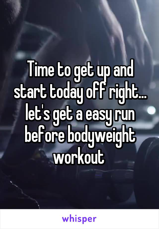 Time to get up and start today off right... let's get a easy run before bodyweight workout