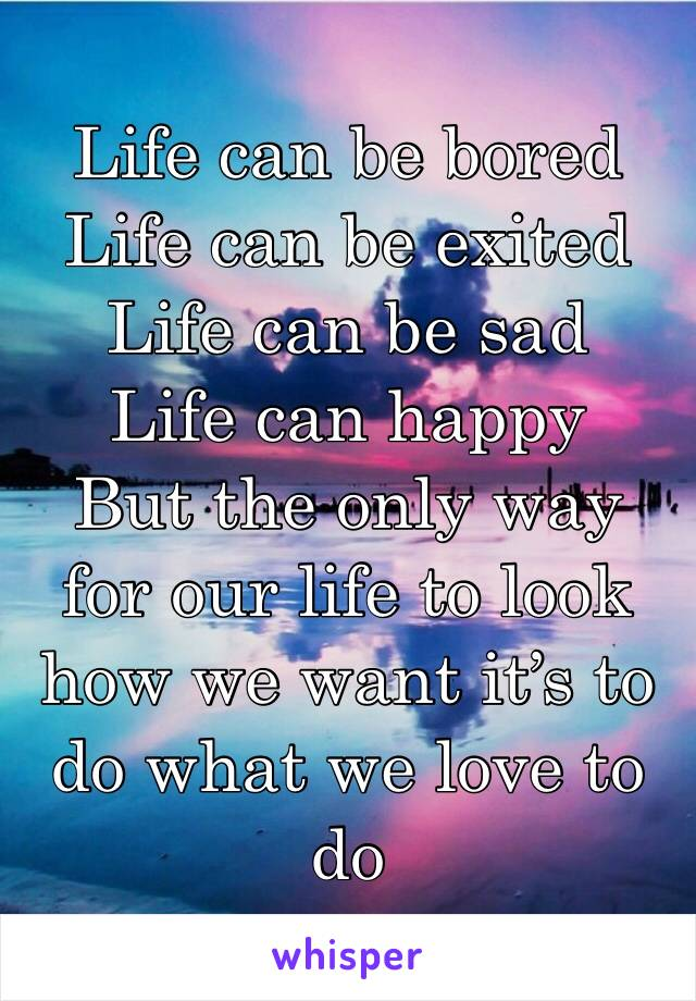 Life can be bored  Life can be exited  Life can be sad  Life can happy But the only way for our life to look how we want it's to do what we love to do