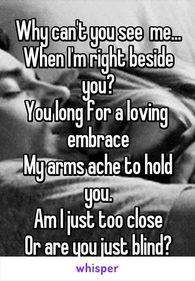 Why can't you see  me... When I'm right beside you? You long for a loving  embrace My arms ache to hold you. Am I just too close Or are you just blind?