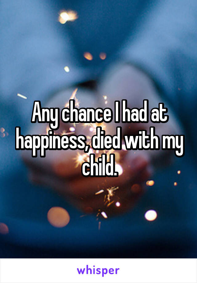 Any chance I had at happiness, died with my child.