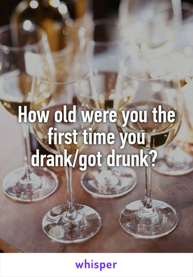 How old were you the first time you drank/got drunk?