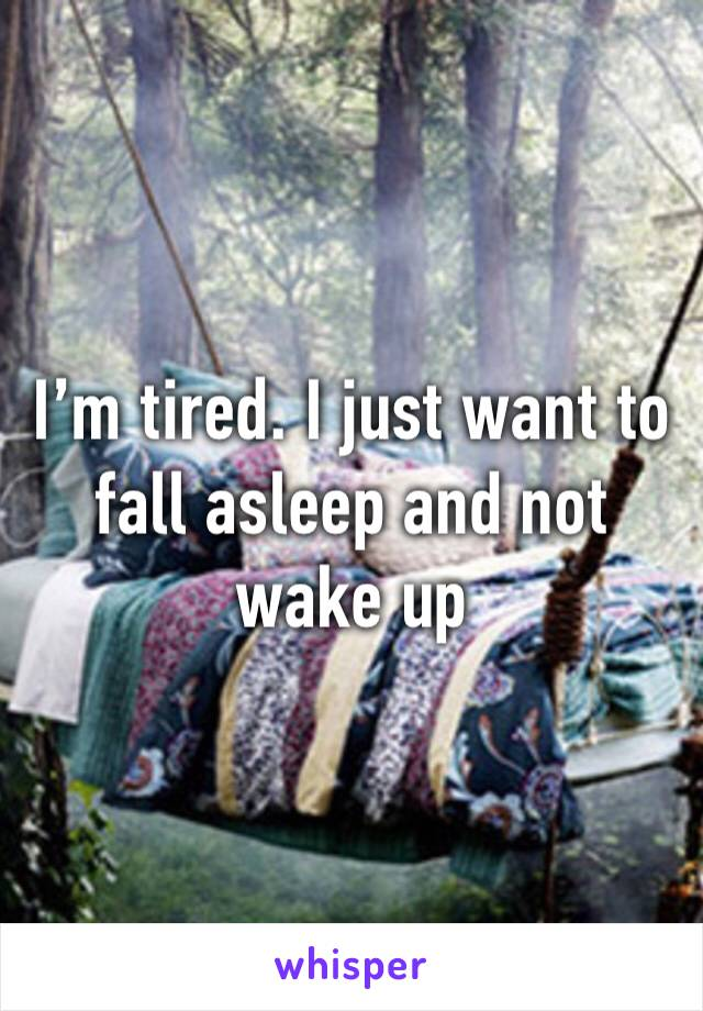 I'm tired. I just want to fall asleep and not wake up