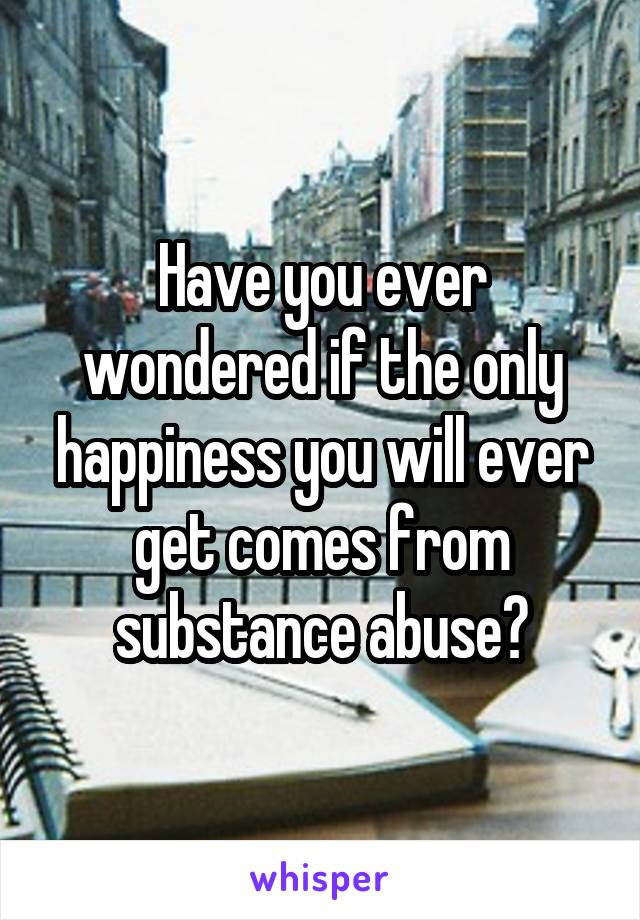 Have you ever wondered if the only happiness you will ever get comes from substance abuse?