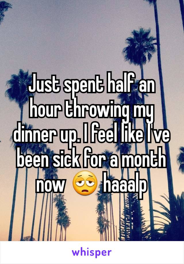 Just spent half an hour throwing my dinner up. I feel like I've been sick for a month now 😩 haaalp
