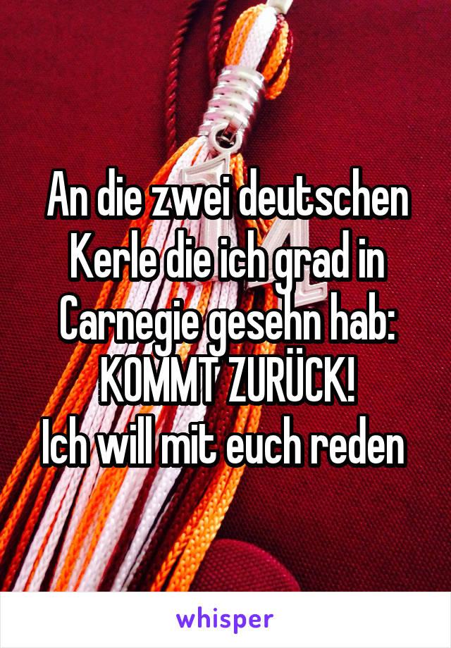 An die zwei deutschen Kerle die ich grad in Carnegie gesehn hab: KOMMT ZURÜCK! Ich will mit euch reden