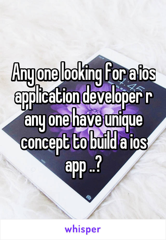 Any one looking for a ios application developer r any one have unique concept to build a ios app ..?