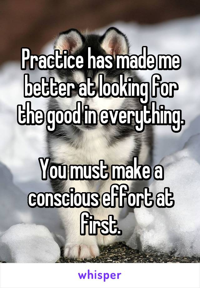 Practice has made me better at looking for the good in everything.  You must make a conscious effort at first.