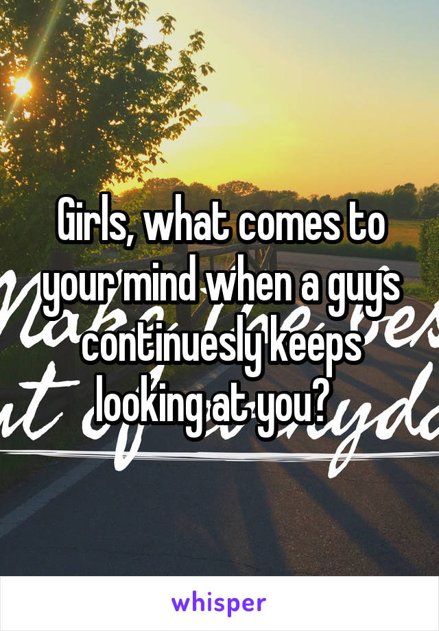 Girls, what comes to your mind when a guys continuesly keeps looking at you?