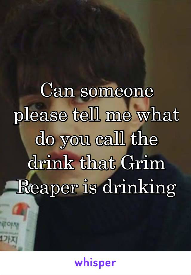 Can someone please tell me what do you call the drink that Grim Reaper is drinking
