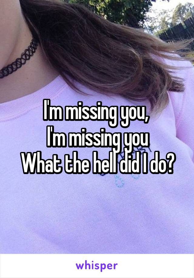 I'm missing you,  I'm missing you What the hell did I do?