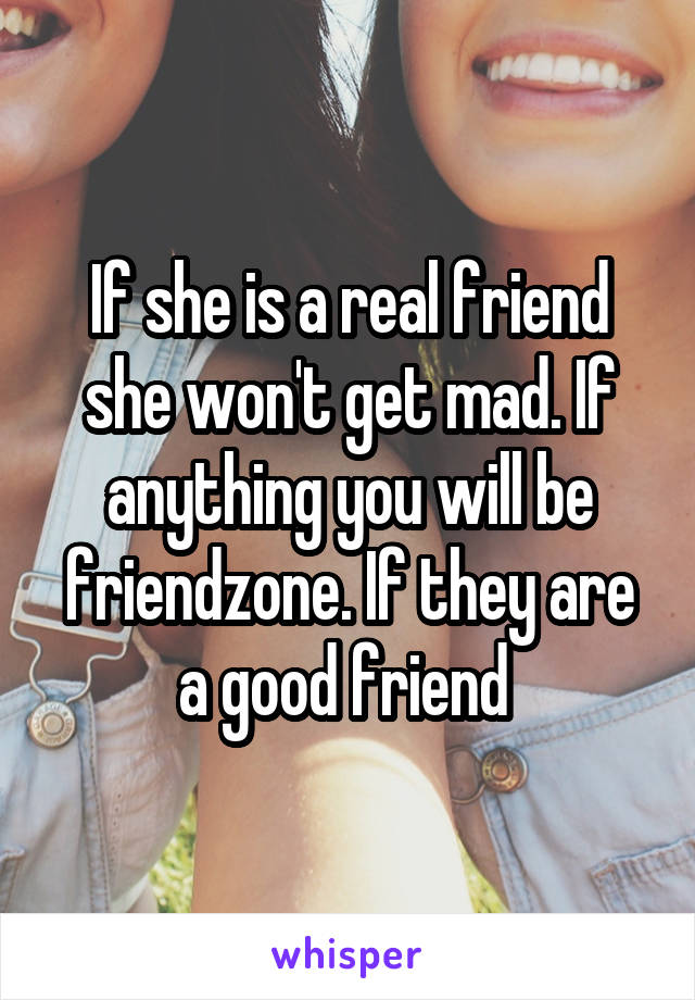 If she is a real friend she won't get mad. If anything you will be friendzone. If they are a good friend