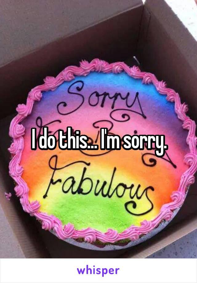 I do this... I'm sorry.