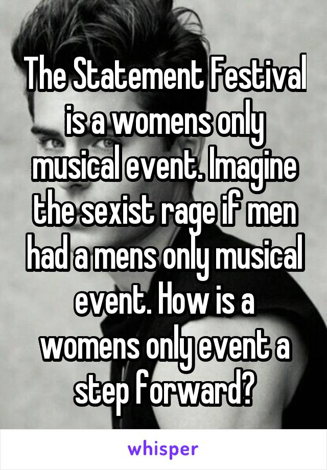The Statement Festival is a womens only musical event. Imagine the sexist rage if men had a mens only musical event. How is a womens only event a step forward?