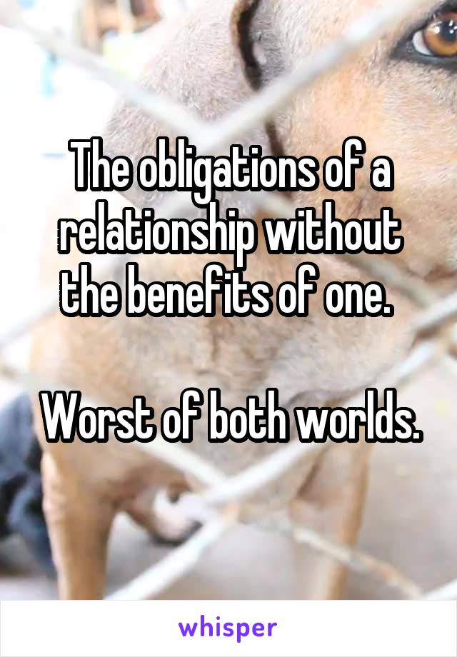 The obligations of a relationship without the benefits of one.   Worst of both worlds.