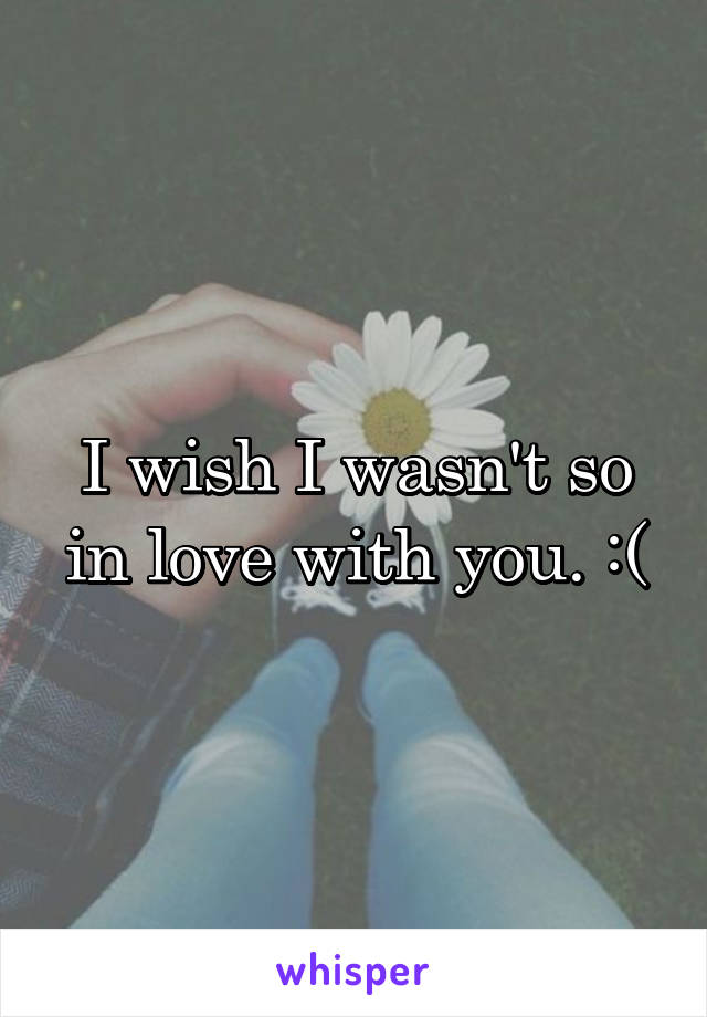 I wish I wasn't so in love with you. :(