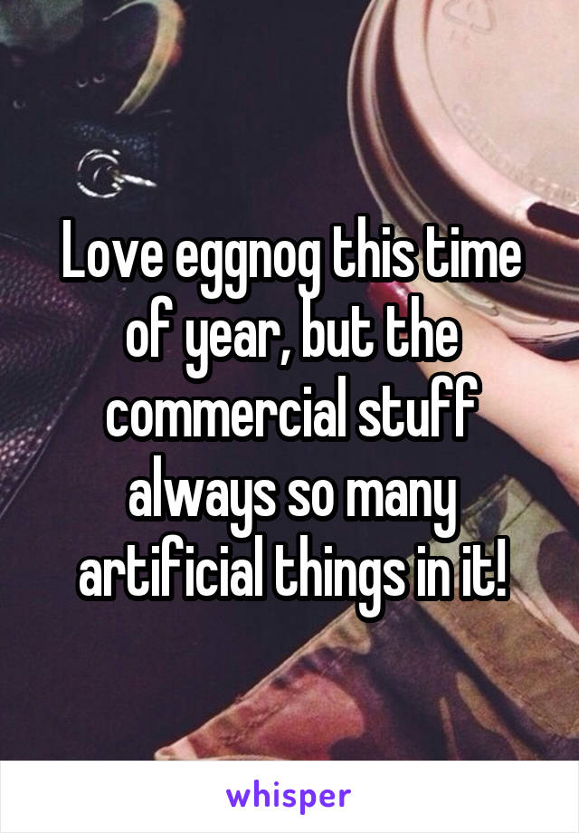 Love eggnog this time of year, but the commercial stuff always so many artificial things in it!