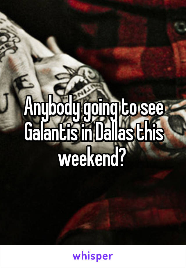 Anybody going to see Galantis in Dallas this weekend?