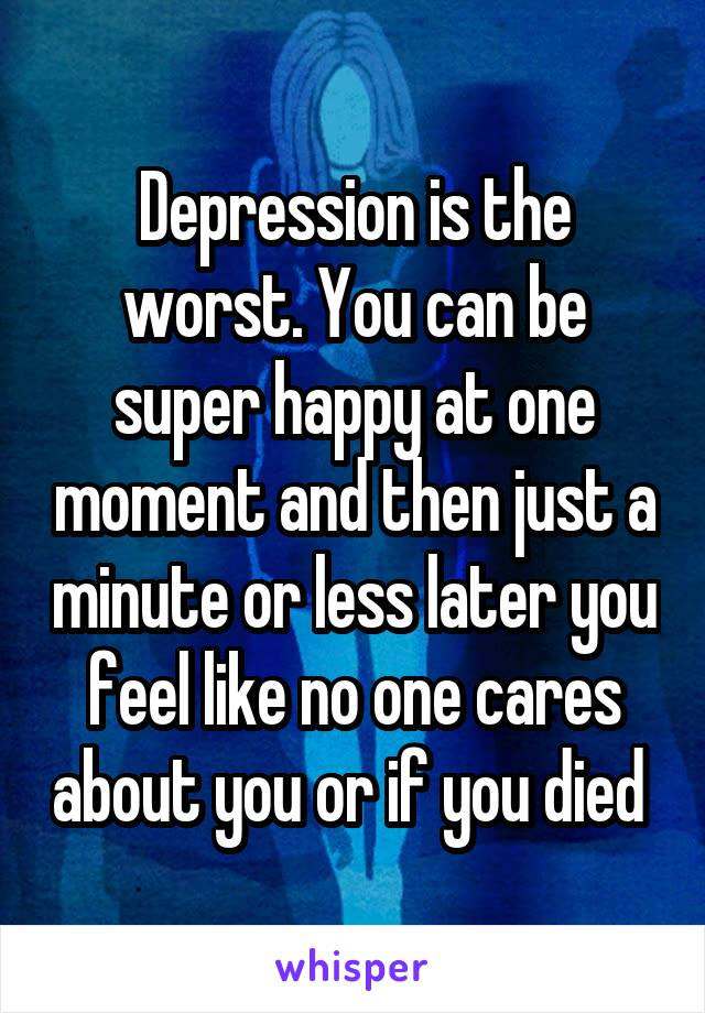 Depression is the worst. You can be super happy at one moment and then just a minute or less later you feel like no one cares about you or if you died