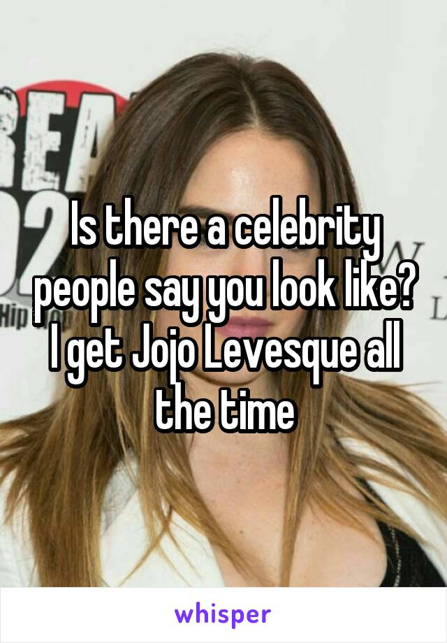 Is there a celebrity people say you look like? I get Jojo Levesque all the time