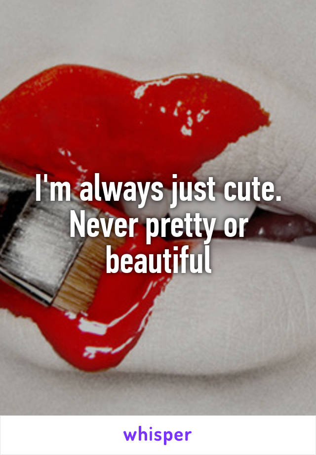 I'm always just cute. Never pretty or beautiful