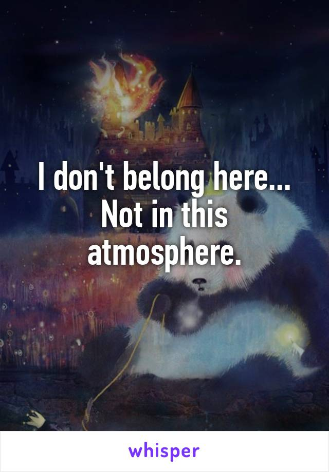 I don't belong here... Not in this atmosphere.