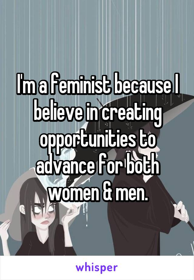 I'm a feminist because I believe in creating opportunities to advance for both women & men.
