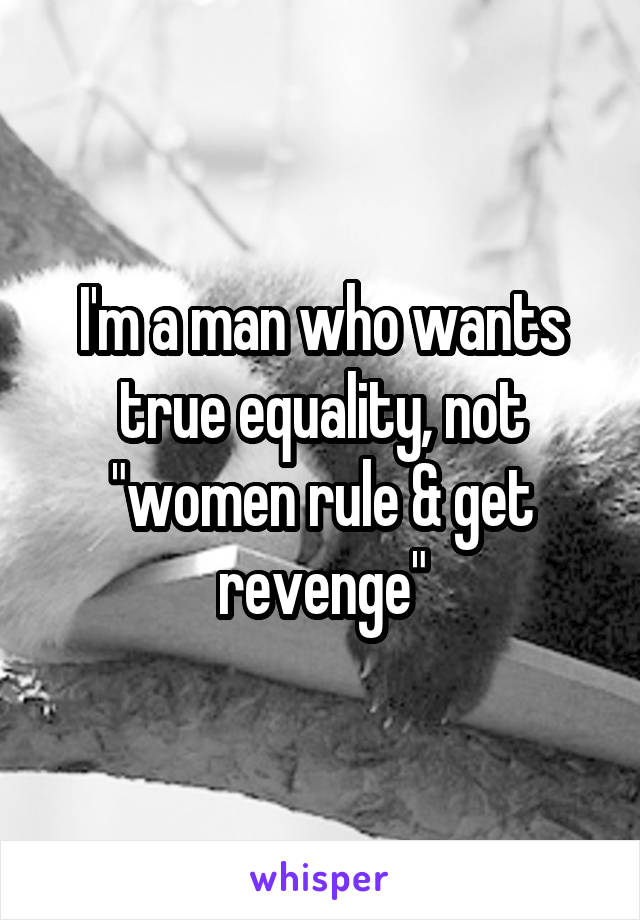 "I'm a man who wants true equality, not ""women rule & get revenge"""