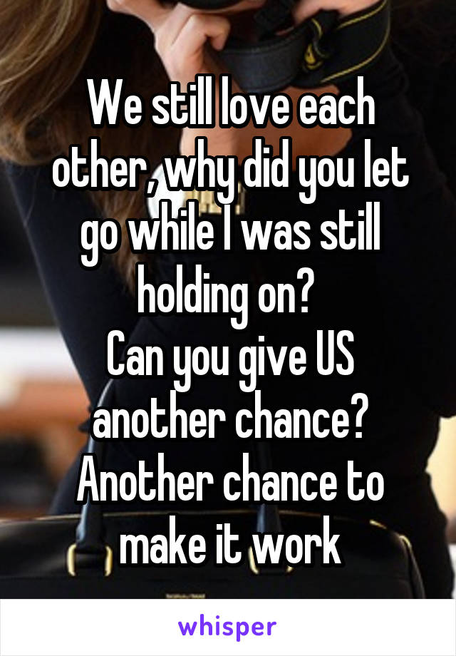 We still love each other, why did you let go while I was still holding on?  Can you give US another chance? Another chance to make it work