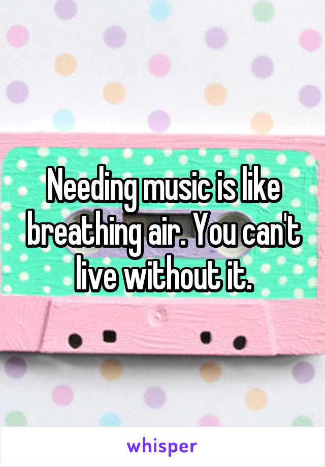 Needing music is like breathing air. You can't live without it.