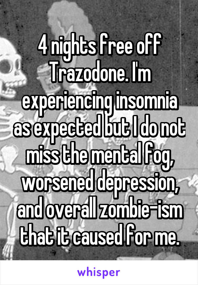 4 nights free off Trazodone. I'm experiencing insomnia as expected but I do not miss the mental fog, worsened depression, and overall zombie-ism that it caused for me.