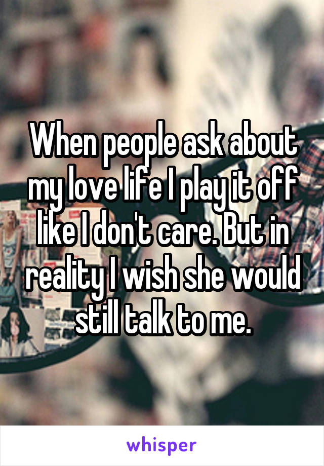 When people ask about my love life I play it off like I don't care. But in reality I wish she would still talk to me.