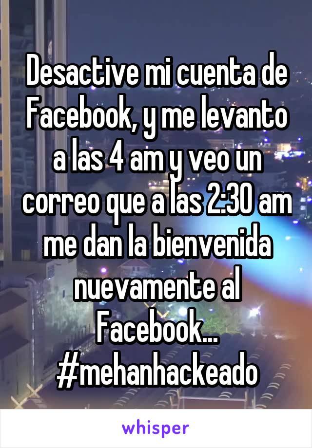 Desactive mi cuenta de Facebook, y me levanto a las 4 am y veo un correo que a las 2:30 am me dan la bienvenida nuevamente al Facebook... #mehanhackeado