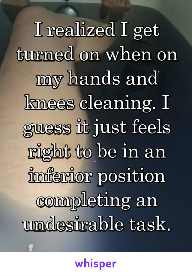 I realized I get turned on when on my hands and knees cleaning. I guess it just feels right to be in an inferior position completing an undesirable task.