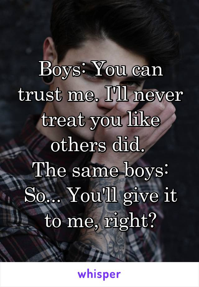 Boys: You can trust me. I'll never treat you like others did.  The same boys: So... You'll give it to me, right?