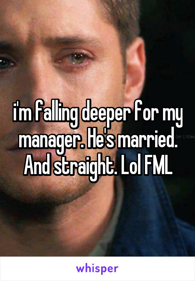 i'm falling deeper for my manager. He's married. And straight. Lol FML