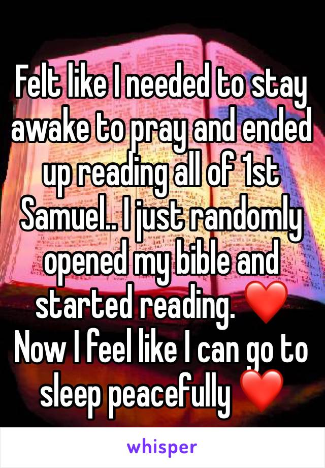Felt like I needed to stay awake to pray and ended up reading all of 1st Samuel.. I just randomly opened my bible and started reading. ❤️ Now I feel like I can go to sleep peacefully ❤️