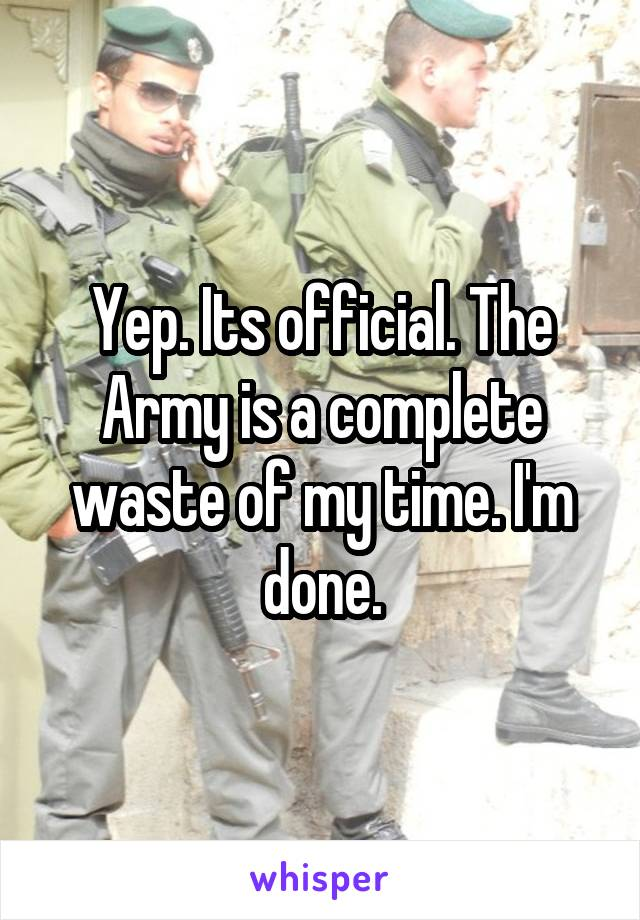 Yep. Its official. The Army is a complete waste of my time. I'm done.