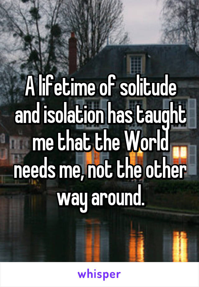 A lifetime of solitude and isolation has taught me that the World needs me, not the other way around.