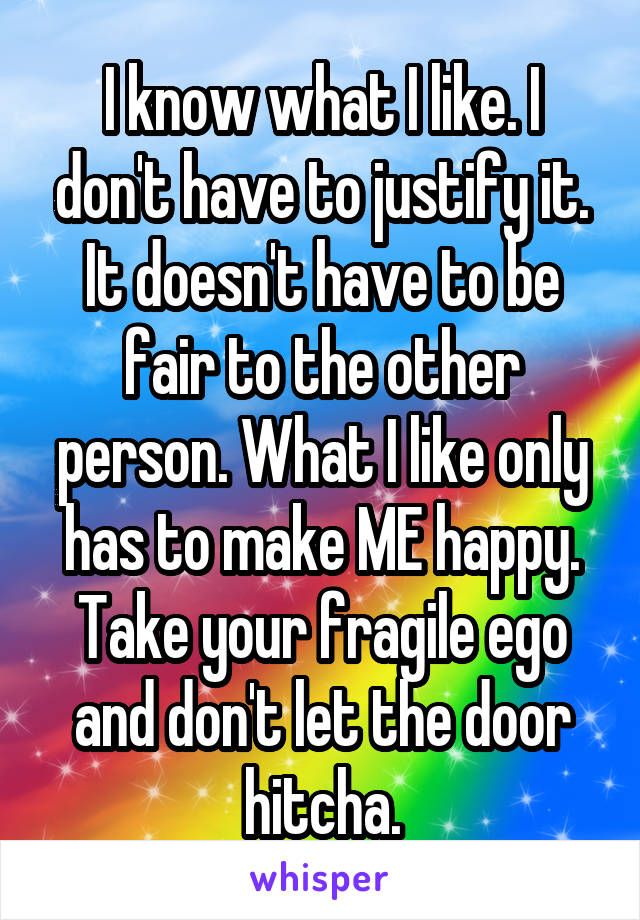I know what I like. I don't have to justify it. It doesn't have to be fair to the other person. What I like only has to make ME happy. Take your fragile ego and don't let the door hitcha.