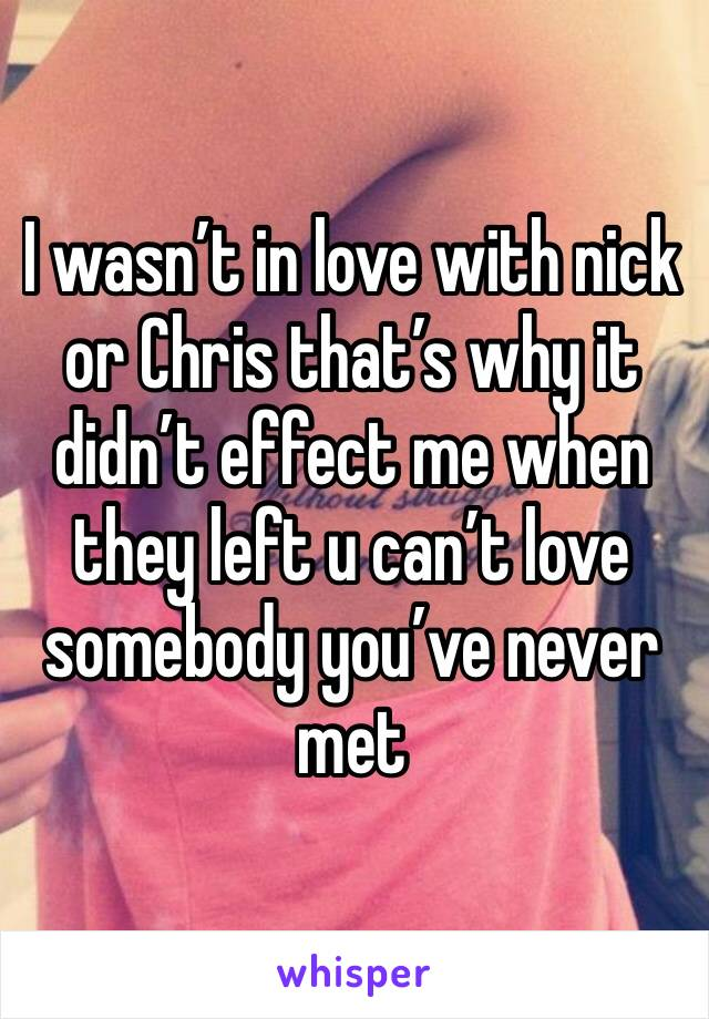 I wasn't in love with nick or Chris that's why it didn't effect me when they left u can't love somebody you've never met