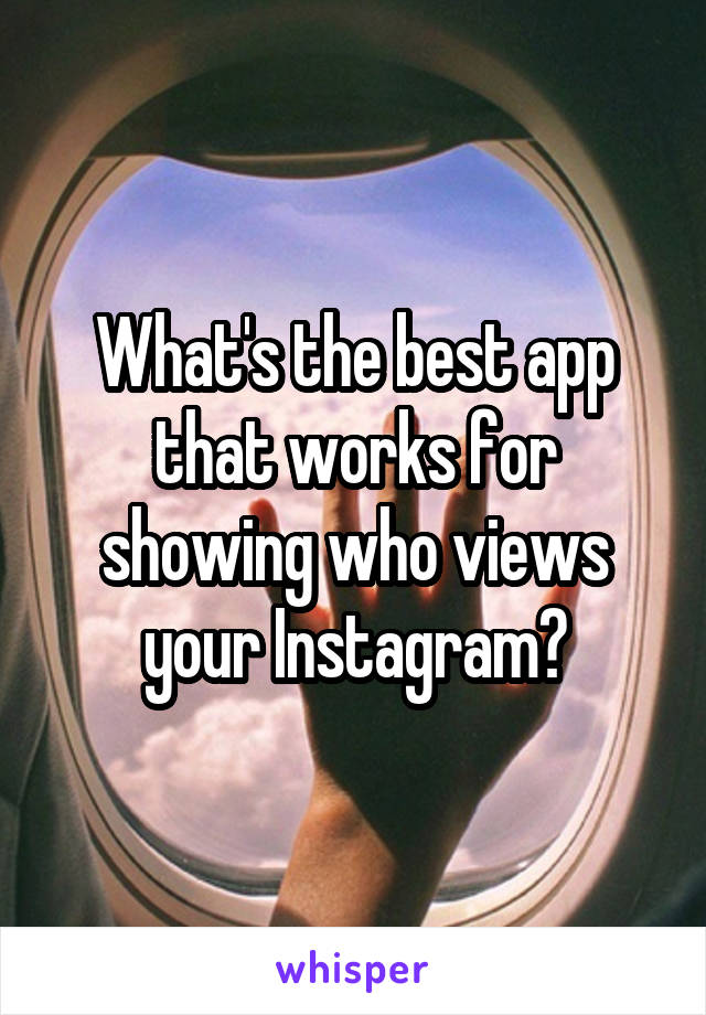 What's the best app that works for showing who views your Instagram?