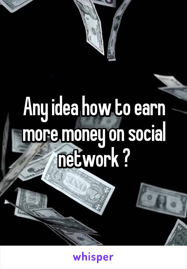 Any idea how to earn more money on social network ?