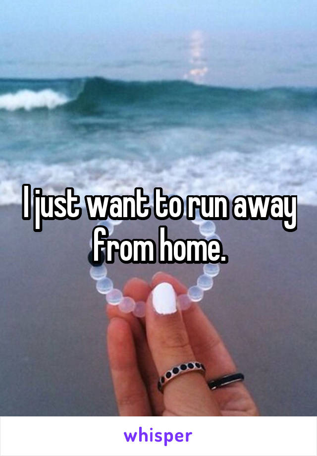 I just want to run away from home.