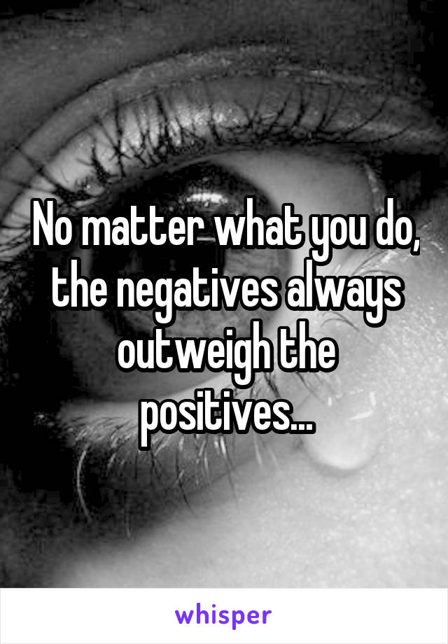 No matter what you do, the negatives always outweigh the positives...