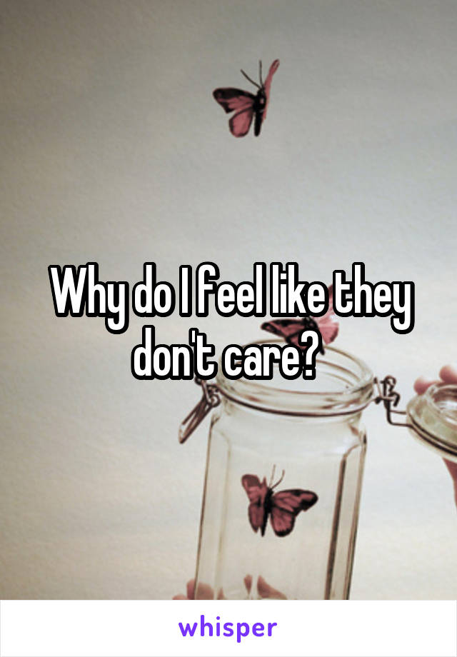 Why do I feel like they don't care?