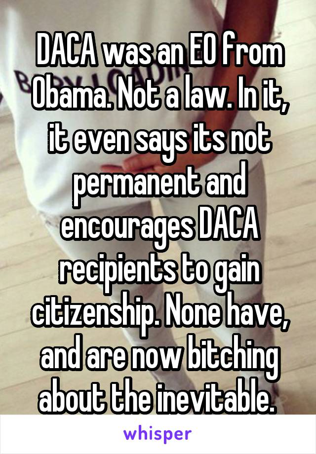 DACA was an EO from Obama. Not a law. In it, it even says its not permanent and encourages DACA recipients to gain citizenship. None have, and are now bitching about the inevitable.