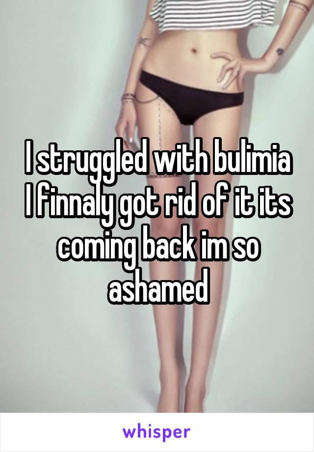 I struggled with bulimia I finnaly got rid of it its coming back im so ashamed