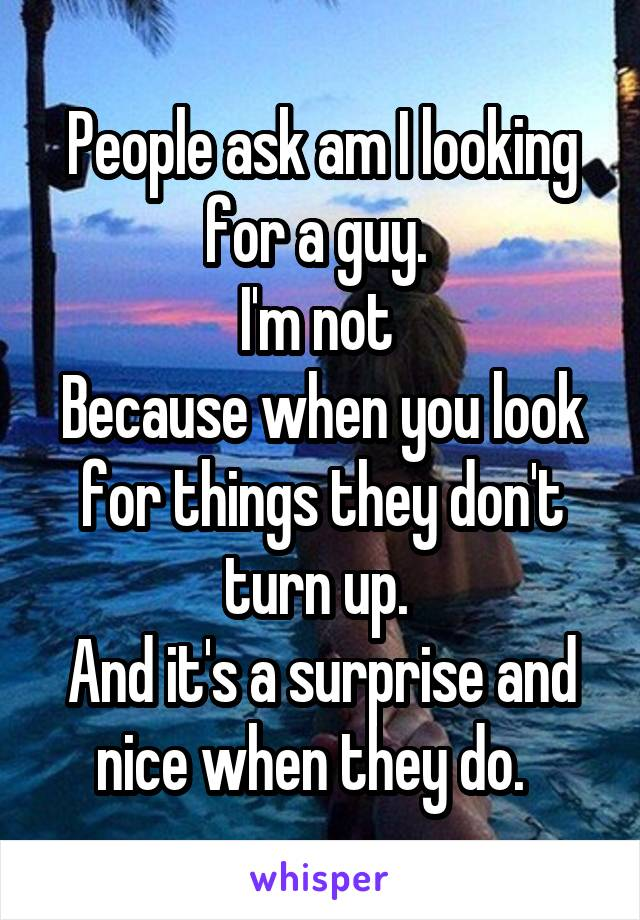 People ask am I looking for a guy.  I'm not  Because when you look for things they don't turn up.  And it's a surprise and nice when they do.