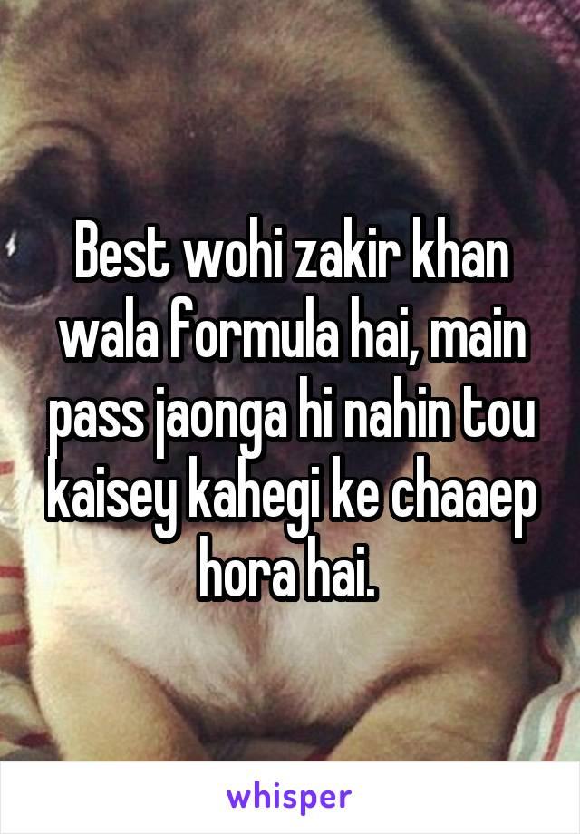 Best wohi zakir khan wala formula hai, main pass jaonga hi nahin tou kaisey kahegi ke chaaep hora hai.